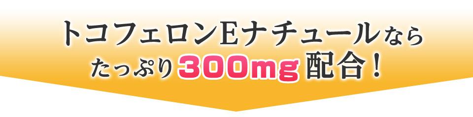 トコフェロンEナチュールなら たっぷり300mg配合!
